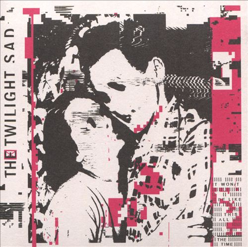 The Twilight Sad It Wont Be Like This All the Time